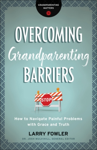 Overcoming Grandparenting Barriers. How to navigate painful problems with grace