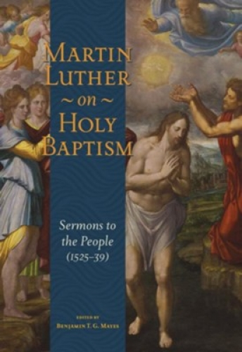 Martin Luther On Holy Baptism: Sermons To The People 1525-1539