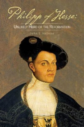 Philipp of Hesse. Unlikely hero of the Reformation