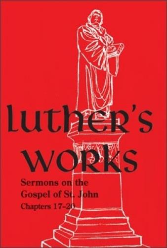 Luther's Works, Volume 69 (Sermons on the Gospel of John 17-20)