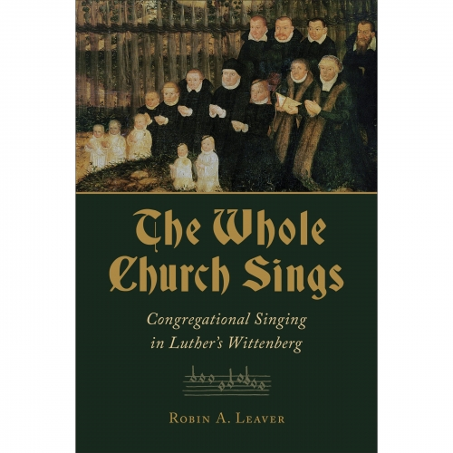 The Whole Church Sings. Congregational Singing in Luther's Wittenberg
