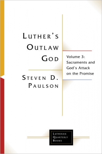 Luther's Outlaw God Volume 3 - Sacraments and God's Attack on the Promise